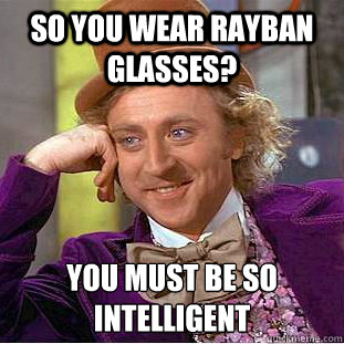 ray ban meme  so you wear rayban glasses? you must be so intelligent