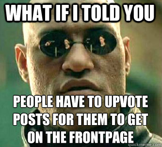 what if i told you People have to upvote posts for them to get on the frontpage - what if i told you People have to upvote posts for them to get on the frontpage  Matrix Morpheus