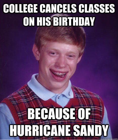 college cancels classes on his birthday because of hurricane sandy - college cancels classes on his birthday because of hurricane sandy  Bad Luck Brian