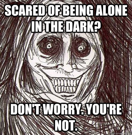 Scared Of Being Alone In The Dark Don T Worry You Re Not Horrifying Houseguest Quickmeme