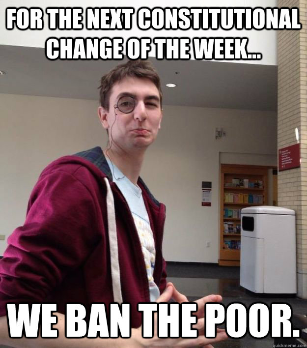 for the next constitutional change of the week... we ban the poor. - for the next constitutional change of the week... we ban the poor.  Genocide