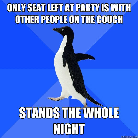 only seat left at party is with other people on the couch stands the whole night - only seat left at party is with other people on the couch stands the whole night  Socially Awkward Penguin