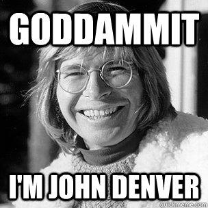 5552ad0afdc5de9ec3718182c18356f81d2d8874c00347e0c939fbbf86e30950 goddammit i'm john denver denver quickmeme,Denver Meme