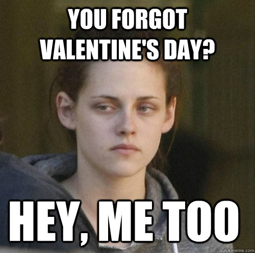 you forgot valentine's day? hey, me too - you forgot valentine's day? hey, me too  Underly Attached Girlfriend