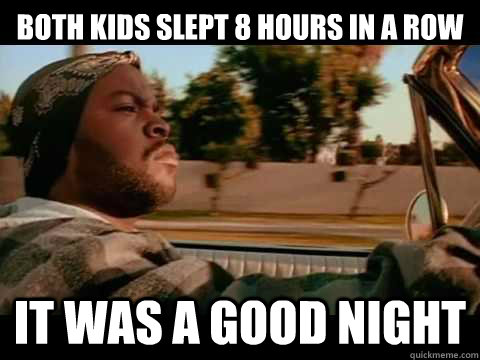 Both kids slept 8 hours in a row it was a good night