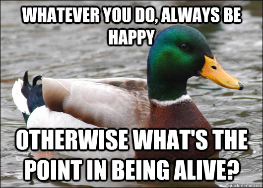 Whatever you do, always be happy otherwise what's the point in being alive?  - Whatever you do, always be happy otherwise what's the point in being alive?   Actual Advice Mallard