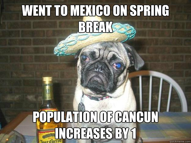 Went to mexico on spring break Population of Cancun increases by 1