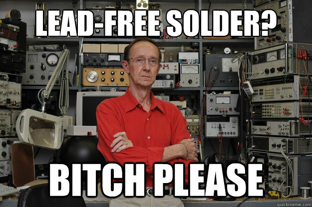 lead-free solder? bitch please  the most interesting nerd in the world