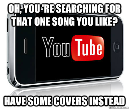 Oh, you 're searching for that one song you like? Have some covers instead
