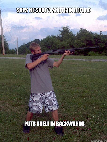 Says he shot a shotgun before Puts shell in backwards  Funny gun meme