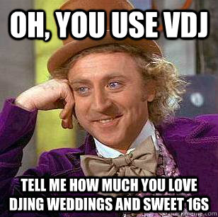 Oh, you use VDJ Tell me how much you love DJing weddings and sweet 16s  Condescending Wonka