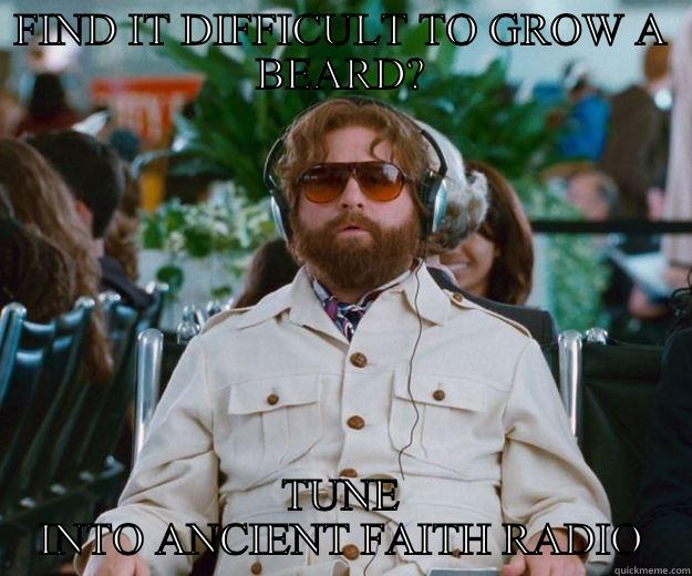 FIND IT DIFFICULT TO GROW A BEARD? TUNE INTO ANCIENT FAITH RADIO Words of Wisdom