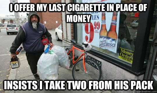I offer my last cigarette in place of money Insists I take two from his pack  Good Homeless Guy