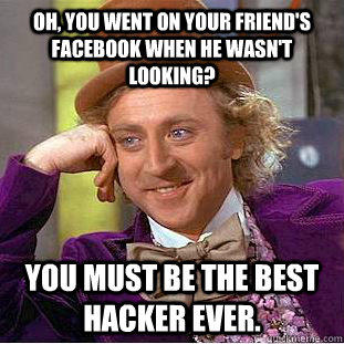Oh, you went on your friend's facebook when he wasn't looking? You must be the best hacker ever. - Oh, you went on your friend's facebook when he wasn't looking? You must be the best hacker ever.  Creepy Wonka