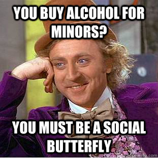 you buy alcohol for minors? you must be a social butterfly  Condescending Wonka