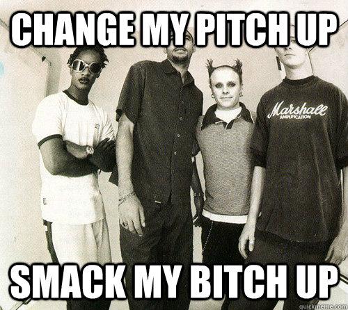 Change my pitch up Smack my bitch up - Change my pitch up Smack my bitch up  smack my bitch up - prodigy