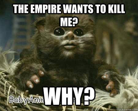 555a73f0abfd0c3512e1b9f04b38fb8d3892785e3e3854f1c0a14d39e964494f the empire wants to kill me? why? baby ewok quickmeme