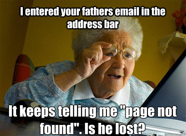 I entered your fathers email in the address bar It keeps telling me
