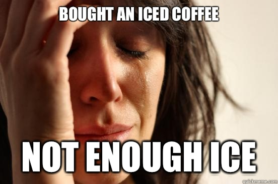 Bought an iced coffee Not enough ice  - Bought an iced coffee Not enough ice   First World Problems