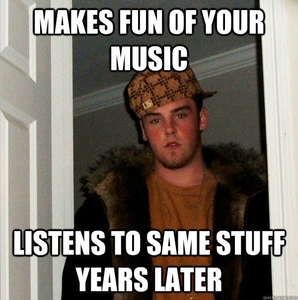 makes fun of your music listens to same stuff years later - makes fun of your music listens to same stuff years later  Scumbag Steve