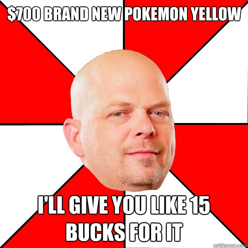 $700 Brand New Pokemon Yellow I'll give you like 15 bucks for it - $700 Brand New Pokemon Yellow I'll give you like 15 bucks for it  Pawn Star