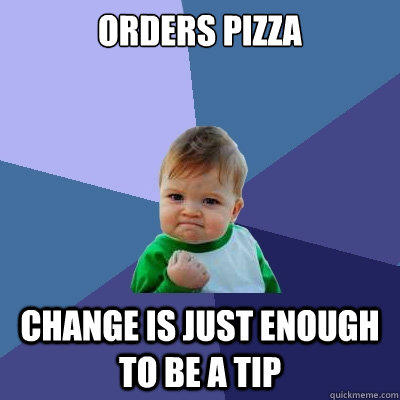Orders pizza change is just enough to be a tip - Orders pizza change is just enough to be a tip  Success Kid