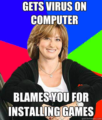 gets virus on computer blames you for installing games - gets virus on computer blames you for installing games  Sheltering Suburban Mom