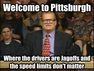 Welcome to Pittsburgh Where the drivers are Jagoffs and the speed limits don't matter  Its time to play drew carey