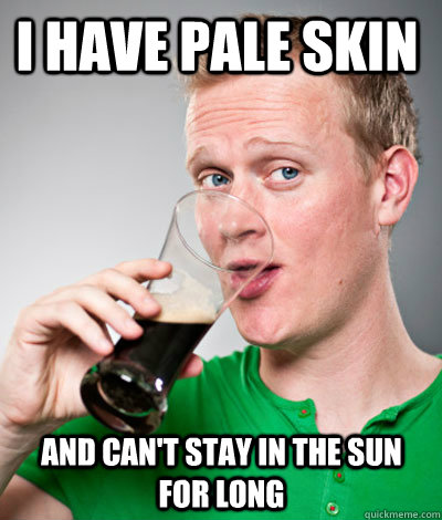 i have pale skin and can't stay in the sun for long  Extremely Irish guy
