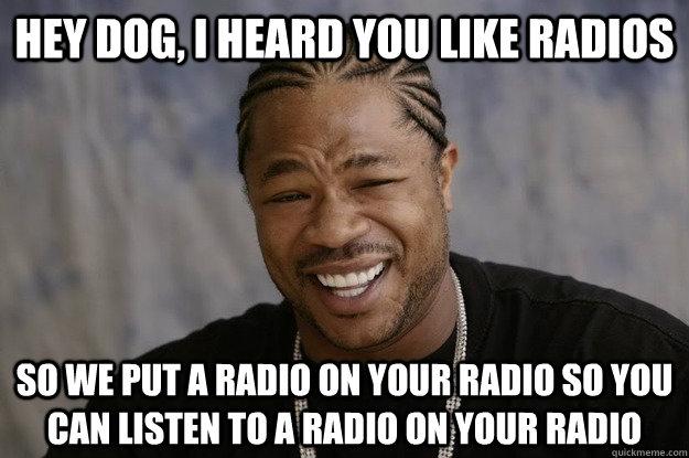 hey dog, i heard you like radios so we put a radio on your radio so you can listen to a radio on your radio