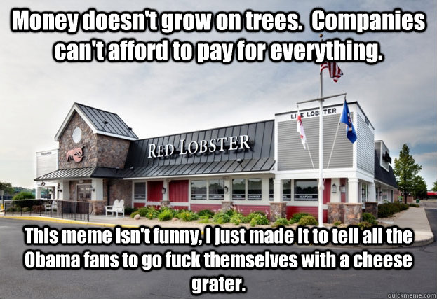 Money doesn't grow on trees.  Companies can't afford to pay for everything. This meme isn't funny, I just made it to tell all the Obama fans to go fuck themselves with a cheese grater.