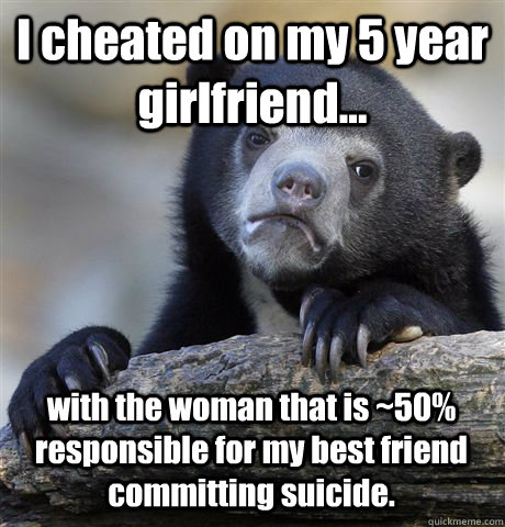 I cheated on my 5 year girlfriend... with the woman that is ~50% responsible for my best friend committing suicide. - I cheated on my 5 year girlfriend... with the woman that is ~50% responsible for my best friend committing suicide.  Confession Bear