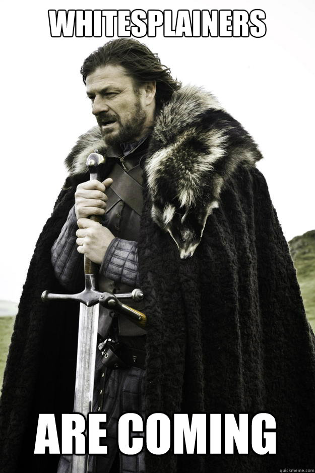 whitesplainers are coming - whitesplainers are coming  Winter is coming
