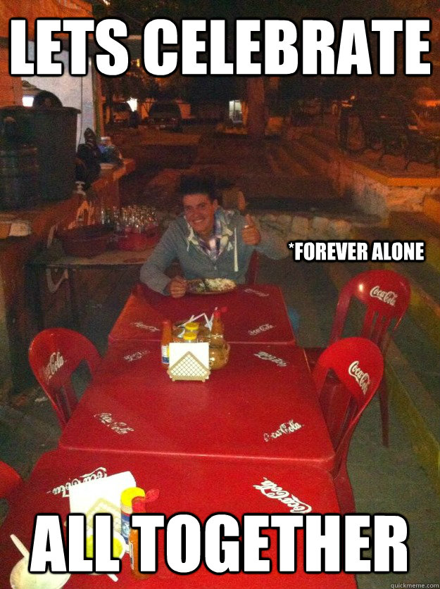 Lets Celebrate All Together Forever Alone Misc Quickmeme