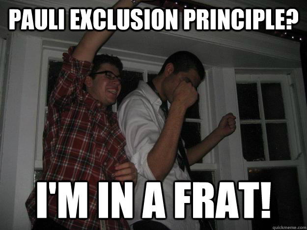 pauli exclusion principle? i'm in a frat!  NOPE