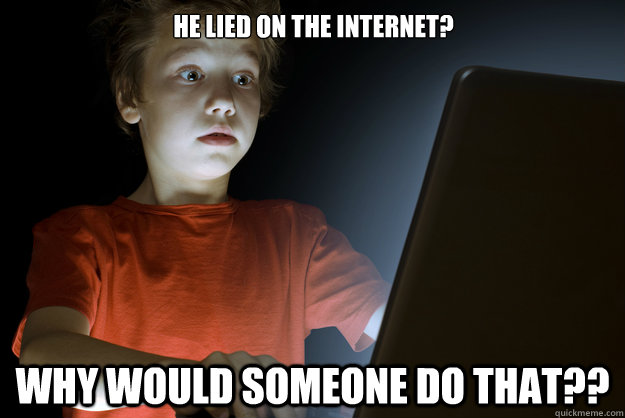 He lied on the internet? Why would someone do that?? - He lied on the internet? Why would someone do that??  scared first day on the internet kid