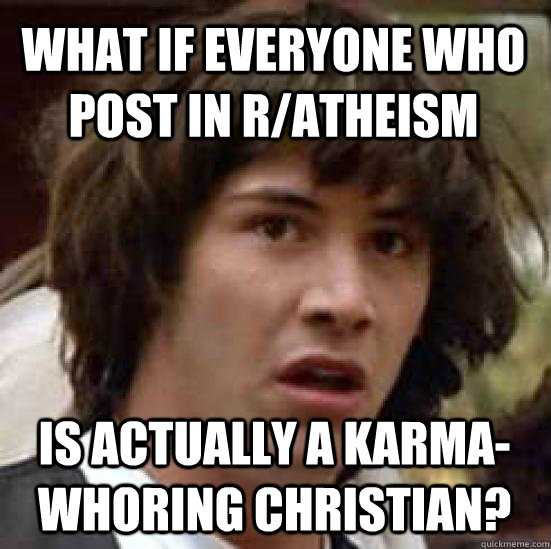 What if everyone who post in r/atheism   is actually a karma-whoring Christian?  conspiracy keanu