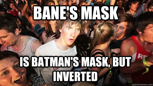 Bane's Mask is batman's mask, but inverted - Bane's Mask is batman's mask, but inverted  Sudden Clarity Clarence