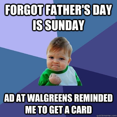 Forgot father's day is sunday ad at walgreens reminded me to get a card - Forgot father's day is sunday ad at walgreens reminded me to get a card  Success Kid