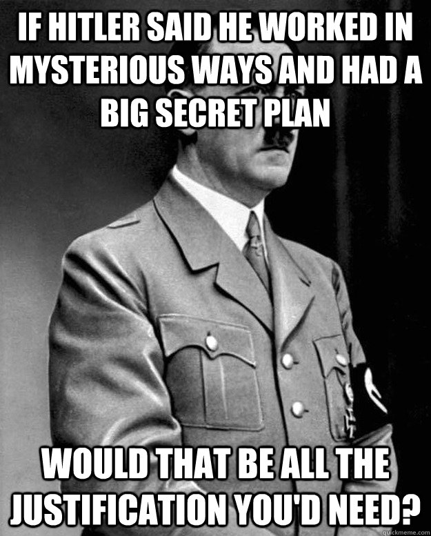 If Hitler said he worked in mysterious ways and had a big secret plan would that be all the justification you'd need? - If Hitler said he worked in mysterious ways and had a big secret plan would that be all the justification you'd need?  Adolf Yahweh