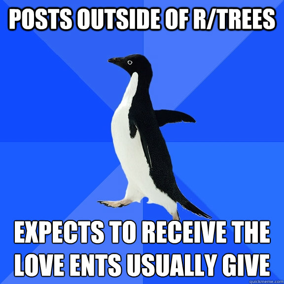 Posts outside of r/trees Expects to receive the love Ents usually give - Posts outside of r/trees Expects to receive the love Ents usually give  Socially Awkward Penguin