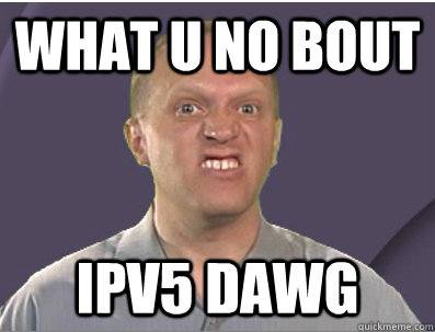 WHAT U NO BOUT IPV5 DAWG