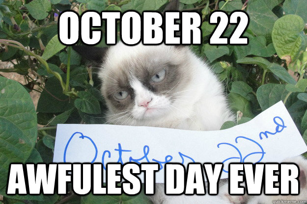 October 22 awfulest day ever - October 22 awfulest day ever  oct 22