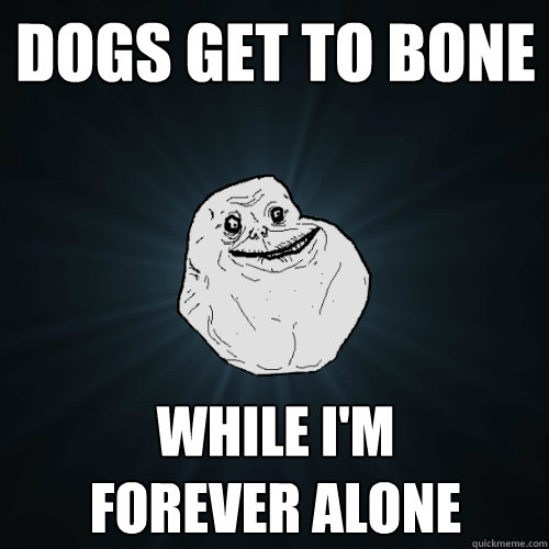 Dogs get to bone While I'm  forever alone - Dogs get to bone While I'm  forever alone  Forever Alone