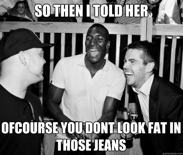 So then I told her Ofcourse you dont look fat in those jeans - So then I told her Ofcourse you dont look fat in those jeans  So then I told her...