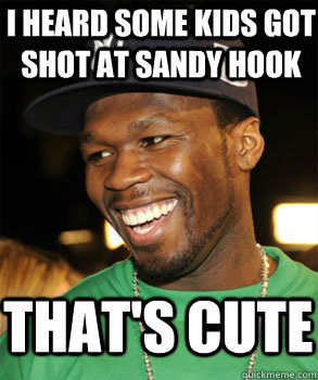 I heard some kids got shot at Sandy hook That's cute