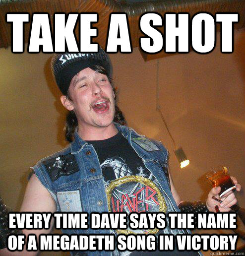 take a shot every time dave says the name of a megadeth song in victory - take a shot every time dave says the name of a megadeth song in victory  Extremely Drunk Metalhead