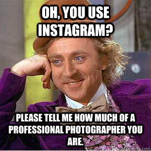 Oh, you use instagram? Please tell me how much of a professional photographer you are. - Oh, you use instagram? Please tell me how much of a professional photographer you are.  Condescending Wonka