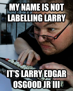my name is not labelling larry it's larry edgar osgood jr iii