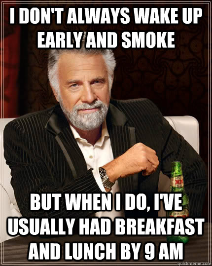 I don't always wake up early and smoke but when I do, I've usually had breakfast and lunch by 9 am - I don't always wake up early and smoke but when I do, I've usually had breakfast and lunch by 9 am  The Most Interesting Man In The World